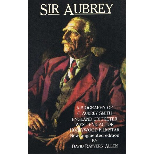 Sir Aubrey: A Biography of C. Aubrey Smith - England Cricketer, West End Actor, Hollywood Film Star