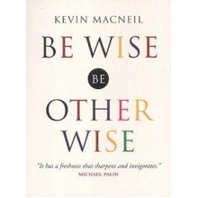 Be Wise, Be Otherwise: Ideas and Advice for Your Kind of Person