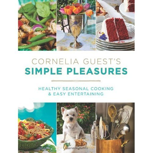 Cornelia Guest's Simple Pleasures: Healthy Seasonal Cooking and Easy Entertaining