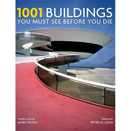1001 Buildings You Must See Before You Die: A Remarkable Tour of the World's Most Exceptional Architectural Feats